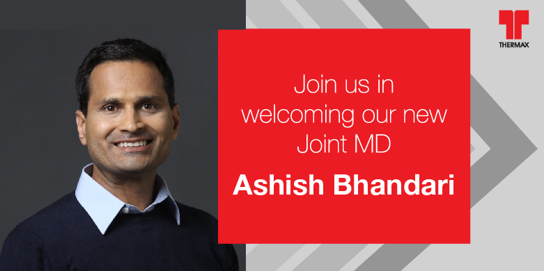 Mr. Ashish Bhandari has joined the Thermax Group as its Joint MD on 7th April 2020.